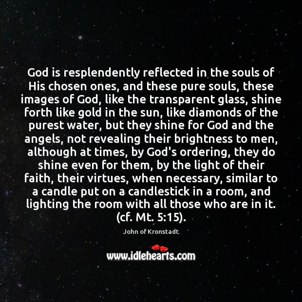 God is resplendently reflected in the souls of His chosen ones, and John of Kronstadt Picture Quote