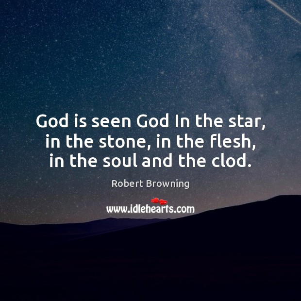 God is seen God In the star, in the stone, in the flesh, in the soul and the clod. Robert Browning Picture Quote