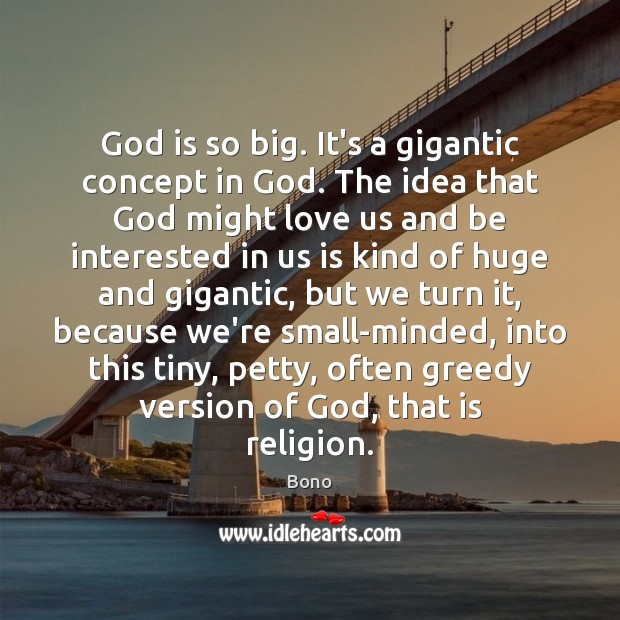 God is so big. It's a gigantic concept in God. The idea Bono Picture Quote