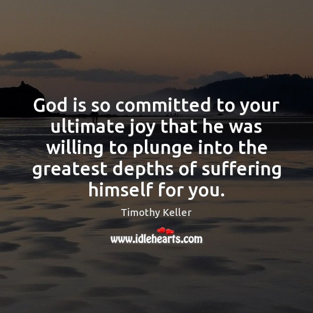 God is so committed to your ultimate joy that he was willing Timothy Keller Picture Quote