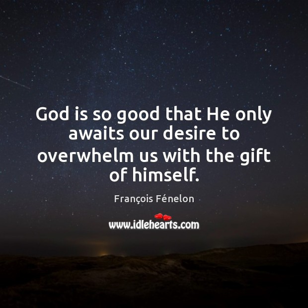Image, God is so good that He only awaits our desire to overwhelm us with the gift of himself.