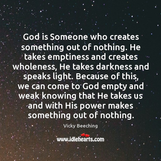 God is Someone who creates something out of nothing. He takes emptiness Vicky Beeching Picture Quote