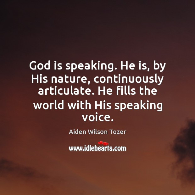 God is speaking. He is, by His nature, continuously articulate. He fills Image