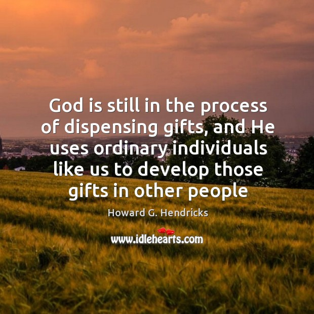 God is still in the process of dispensing gifts, and He uses Howard G. Hendricks Picture Quote