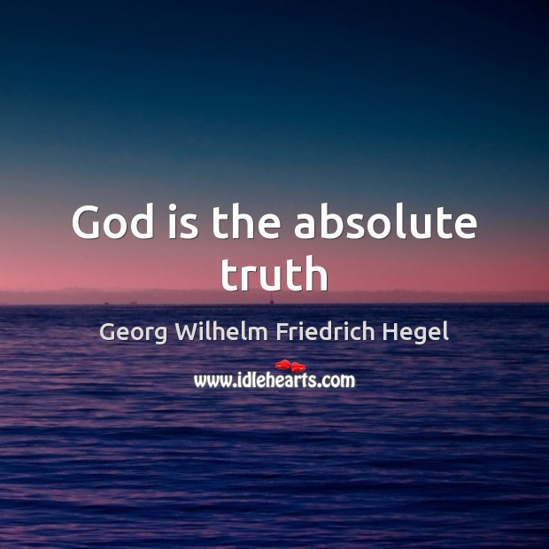 God is the absolute truth Georg Wilhelm Friedrich Hegel Picture Quote