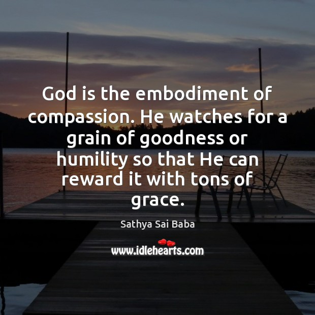 God is the embodiment of compassion. He watches for a grain of Sathya Sai Baba Picture Quote