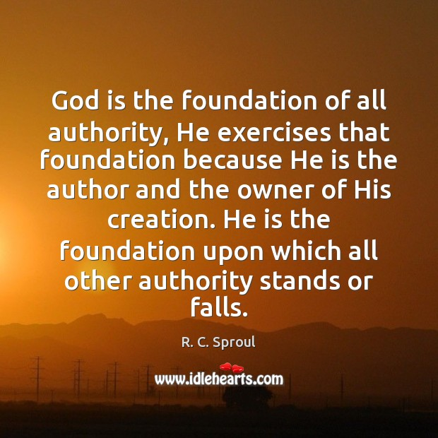 God is the foundation of all authority, He exercises that foundation because R. C. Sproul Picture Quote