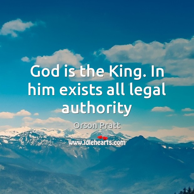 God is the King. In him exists all legal authority Orson Pratt Picture Quote