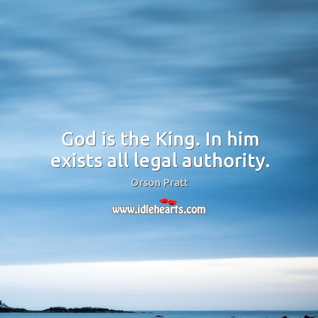 God is the king. In him exists all legal authority. Orson Pratt Picture Quote