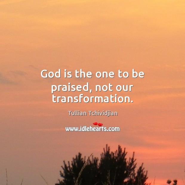 Image, God is the one to be praised, not our transformation.