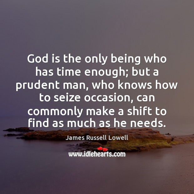 God is the only being who has time enough; but a prudent Image