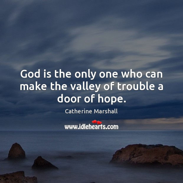 God is the only one who can make the valley of trouble a door of hope. Image