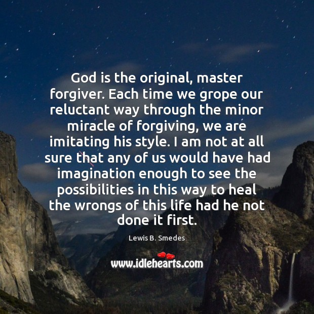 God is the original, master forgiver. Each time we grope our reluctant Lewis B. Smedes Picture Quote