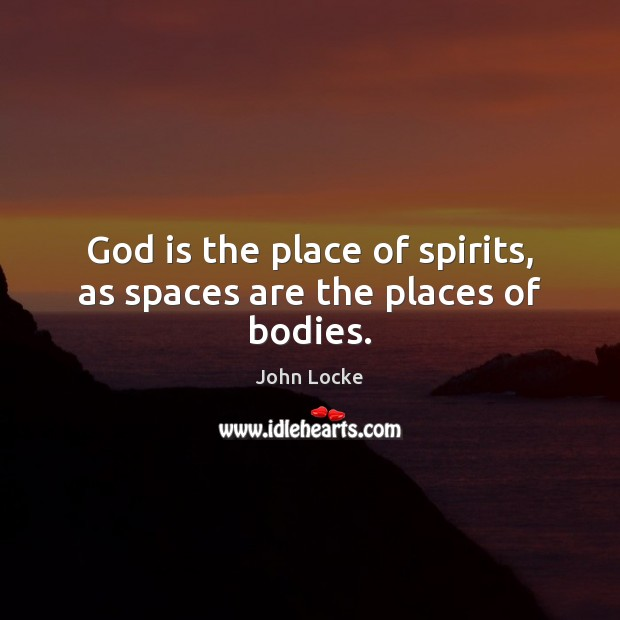 God is the place of spirits, as spaces are the places of bodies. John Locke Picture Quote