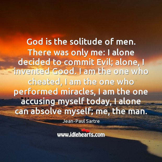 Image, God is the solitude of men. There was only me: I alone