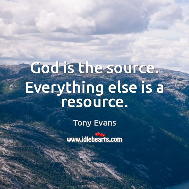 God is the source. Everything else is a resource. Tony Evans Picture Quote