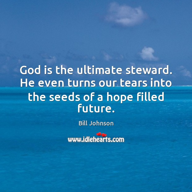 God is the ultimate steward. He even turns our tears into the Bill Johnson Picture Quote