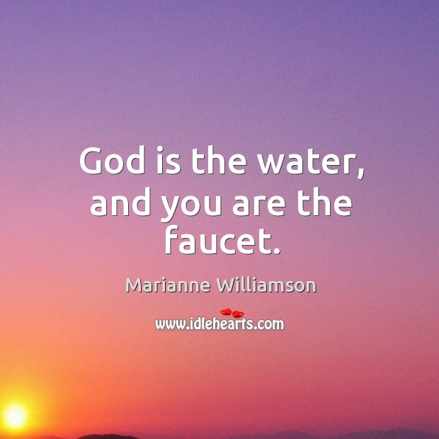 Image, God is the water, and you are the faucet.