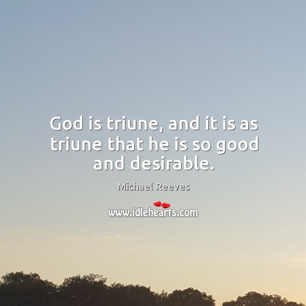 God is triune, and it is as triune that he is so good and desirable. Michael Reeves Picture Quote