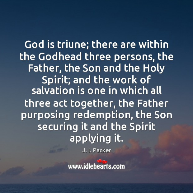 God is triune; there are within the Godhead three persons, the Father, J. I. Packer Picture Quote