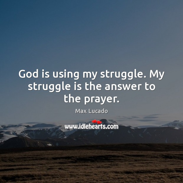 God is using my struggle. My struggle is the answer to the prayer. Max Lucado Picture Quote