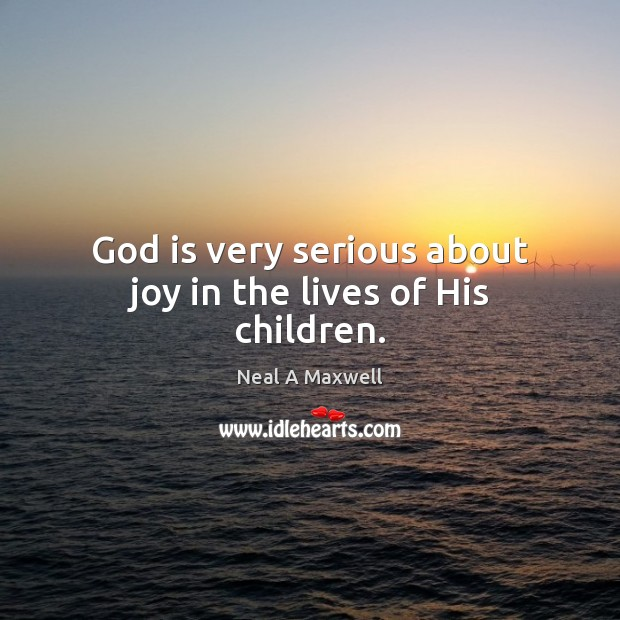 Image, God is very serious about joy in the lives of His children.