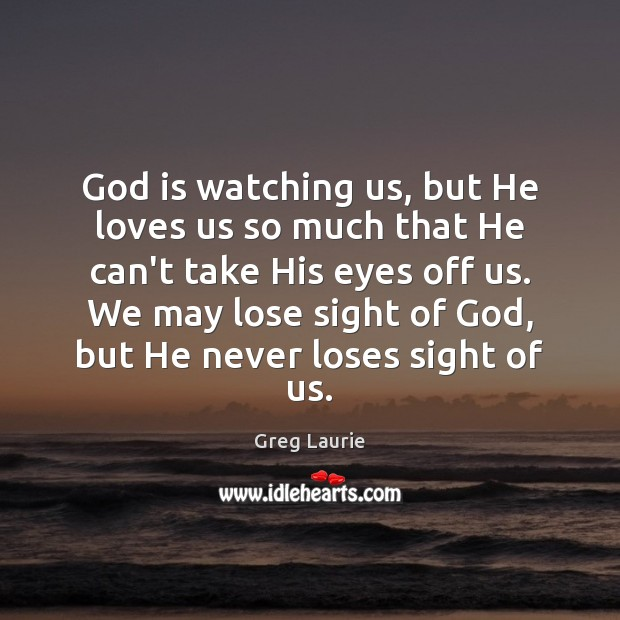 God is watching us, but He loves us so much that He Greg Laurie Picture Quote