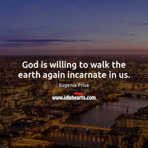 God is willing to walk the earth again incarnate in us. Image