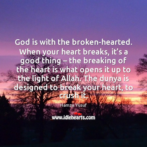 God is with the broken-hearted. When your heart breaks, it's a Hamza Yusuf Picture Quote