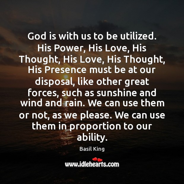 God is with us to be utilized. His Power, His Love, His Image