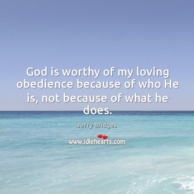 God is worthy of my loving obedience because of who He is, not because of what he does. Jerry Bridges Picture Quote
