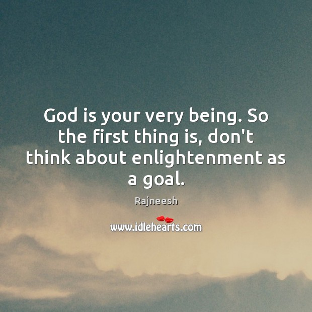 Image, God is your very being. So the first thing is, don't think about enlightenment as a goal.