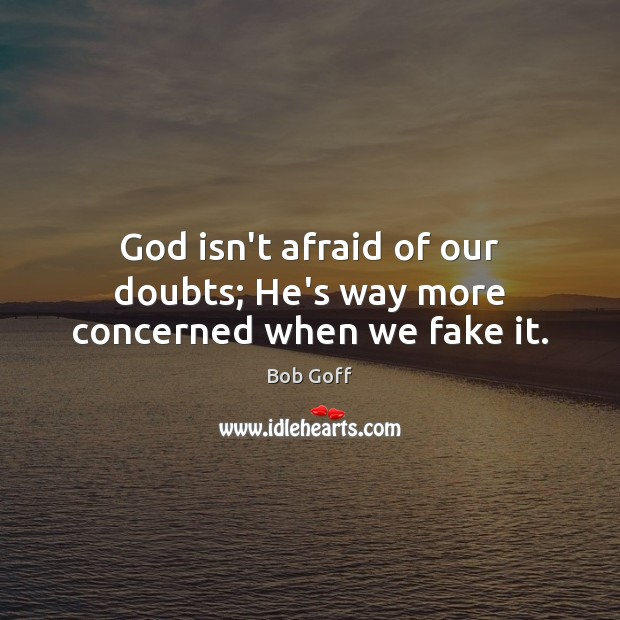 God isn't afraid of our doubts; He's way more concerned when we fake it. Bob Goff Picture Quote