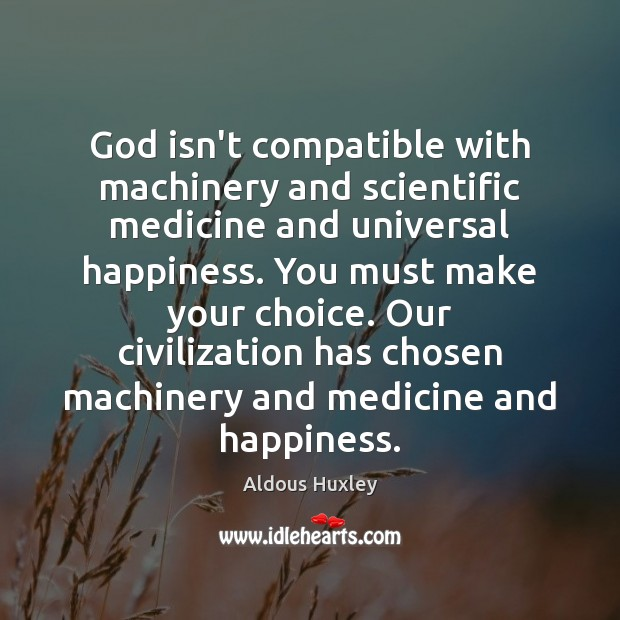 God isn't compatible with machinery and scientific medicine and universal happiness. You Aldous Huxley Picture Quote