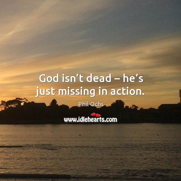 God isn't dead – he's just missing in action. Phil Ochs Picture Quote