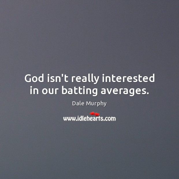 Image, God isn't really interested in our batting averages.