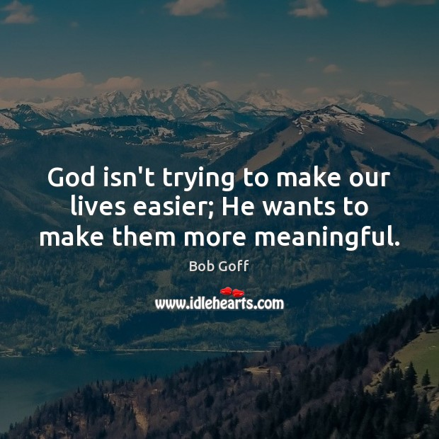 God isn't trying to make our lives easier; He wants to make them more meaningful. Bob Goff Picture Quote
