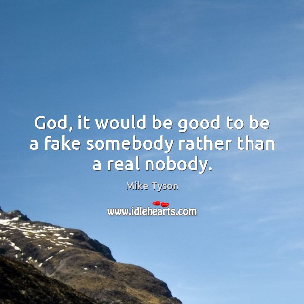 Image, God, it would be good to be a fake somebody rather than a real nobody.