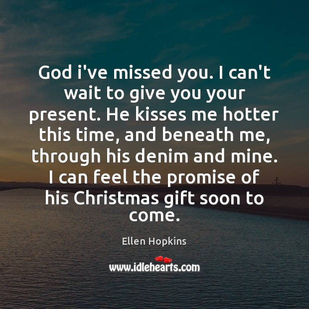 God i've missed you. I can't wait to give you your present. Ellen Hopkins Picture Quote