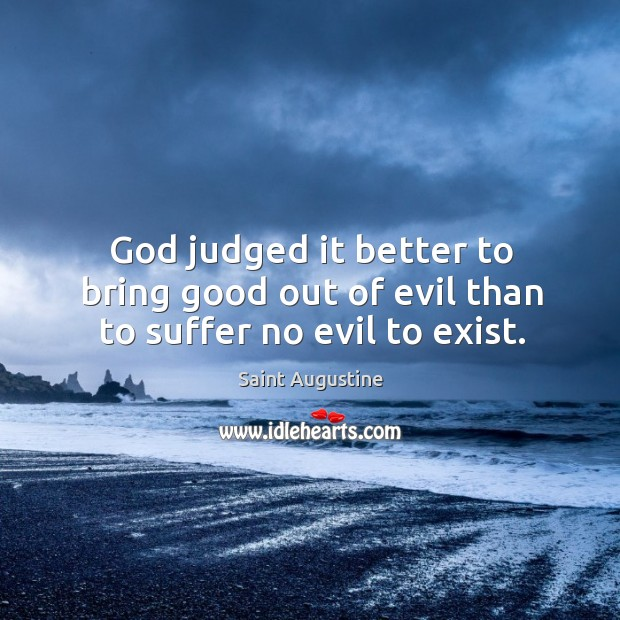God judged it better to bring good out of evil than to suffer no evil to exist. Image