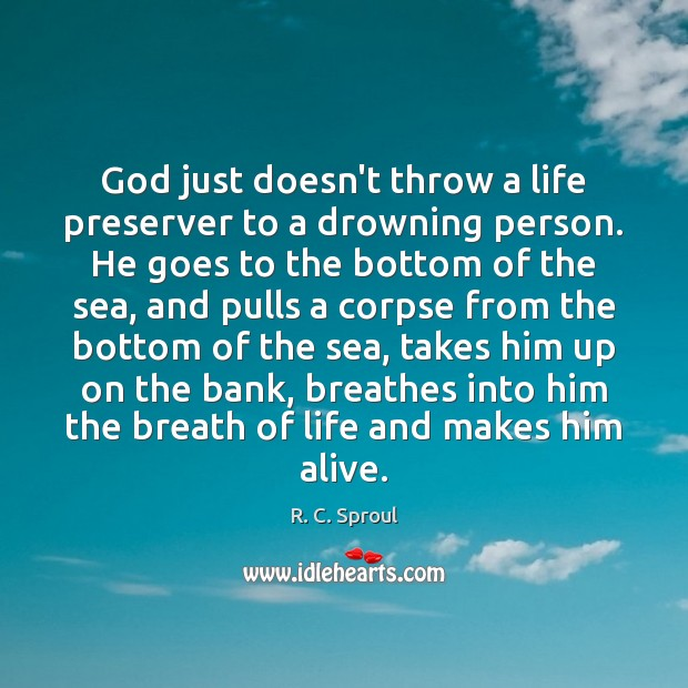 God just doesn't throw a life preserver to a drowning person. He R. C. Sproul Picture Quote