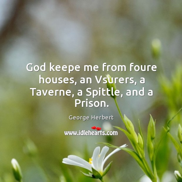 God keepe me from foure houses, an Vsurers, a Taverne, a Spittle, and a Prison. Image