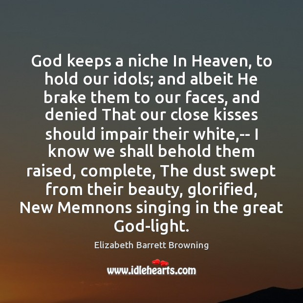 God keeps a niche In Heaven, to hold our idols; and albeit Image