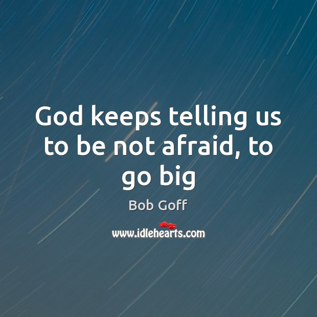 God keeps telling us to be not afraid, to go big Bob Goff Picture Quote