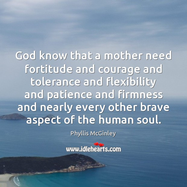 God know that a mother need fortitude and courage and tolerance and Phyllis McGinley Picture Quote