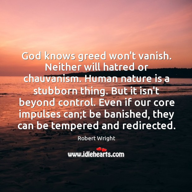 God knows greed won't vanish. Neither will hatred or chauvanism. Human nature Robert Wright Picture Quote