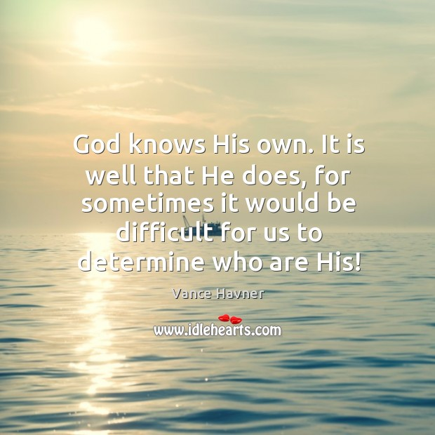 God knows His own. It is well that He does, for sometimes Image