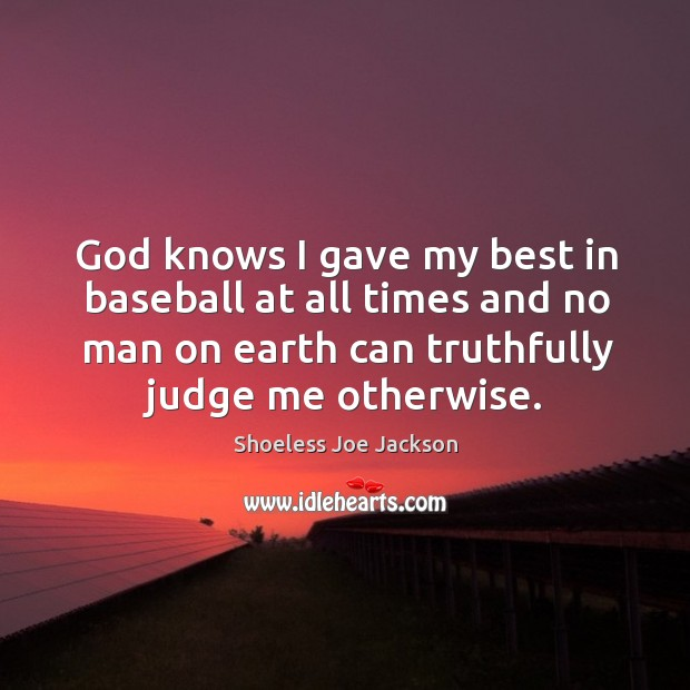 God knows I gave my best in baseball at all times and no man on earth can truthfully judge me otherwise. Image