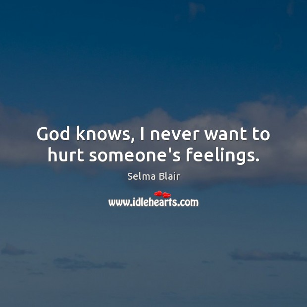 God knows, I never want to hurt someone's feelings. Image