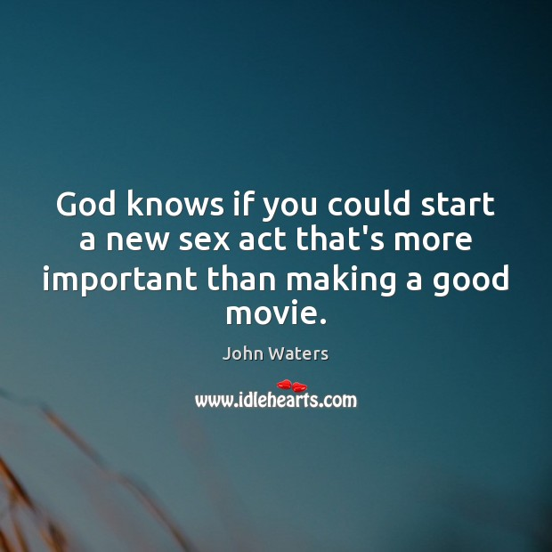 God knows if you could start a new sex act that's more important than making a good movie. John Waters Picture Quote